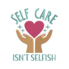 *  Self Care Isn't Selfish Embroidery Design